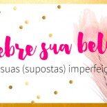 Celebre sua beleza, não suas (supostas) imperfeições