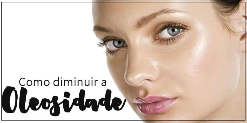 como diminuir a oleosidade da pele