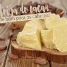 Manteiga de Cacau: É Tudo de Bom Para Cabelos Secos!