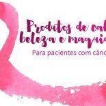 Produtos de Beleza Para Pacientes com Câncer: O Que Pode?