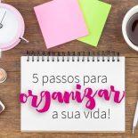 5 Passos Para Organizar Sua Vida de Uma Vez Por Todas!