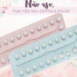 Não Uso, Mas Não Sou Contra a Pílula Anticoncepcional