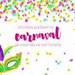 10 Coisas Para Fazer no Carnaval Se Você Não Vai Cair na Folia